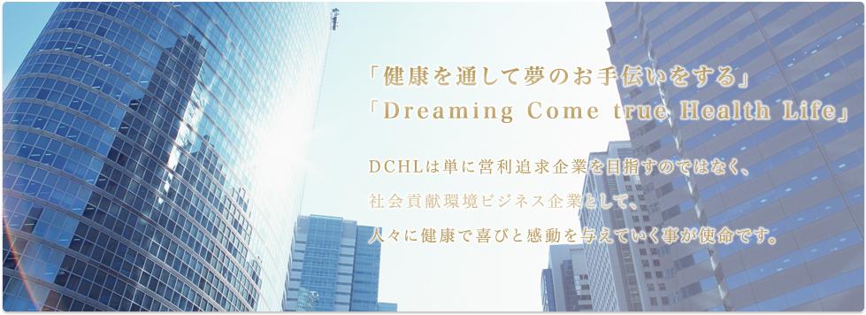 「健康を通して夢のお手伝いをする」「Dreaming Come true Health Life」